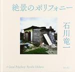 石川竜一/ Ryuichi Ishikawa: 絶景のポリフォニー/ A Grand Polyphony